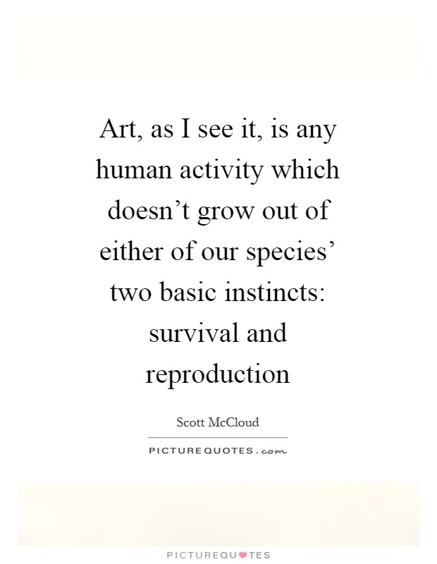 Art, as I see it, is any human activity which doesn't grow out of either of our species' two basic instincts: survival and reproduction Picture Quote #1