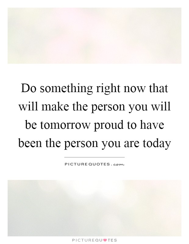 Do something right now that will make the person you will be tomorrow proud to have been the person you are today Picture Quote #1
