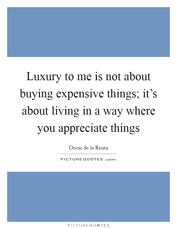 Luxury to me is not about buying expensive things; it's about living in a way where you appreciate things Picture Quote #1