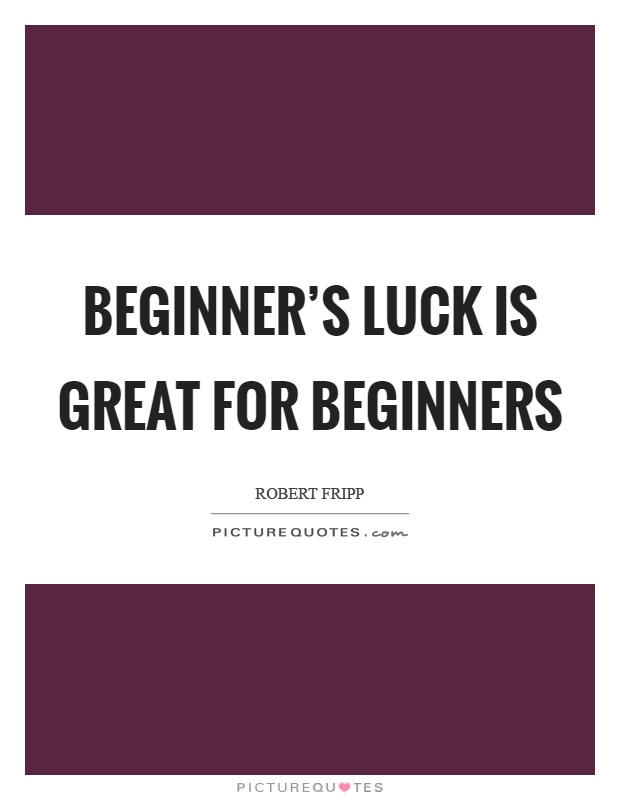 Beginner's luck is great for beginners Picture Quote #1