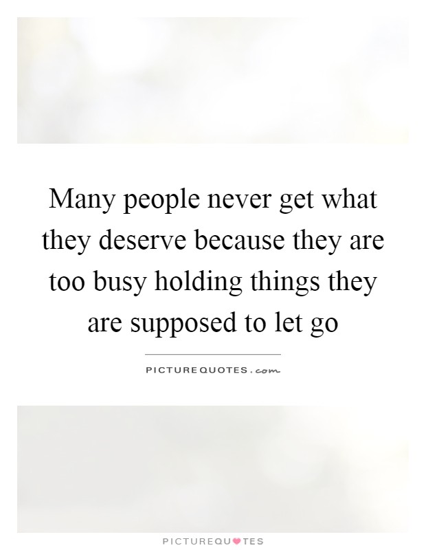 Many people never get what they deserve because they are too busy holding things they are supposed to let go Picture Quote #1