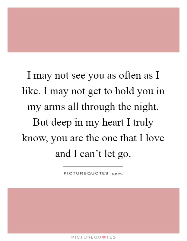 I may not see you as often as I like. I may not get to hold you in my arms all through the night. But deep in my heart I truly know, you are the one that I love and I can't let go Picture Quote #1