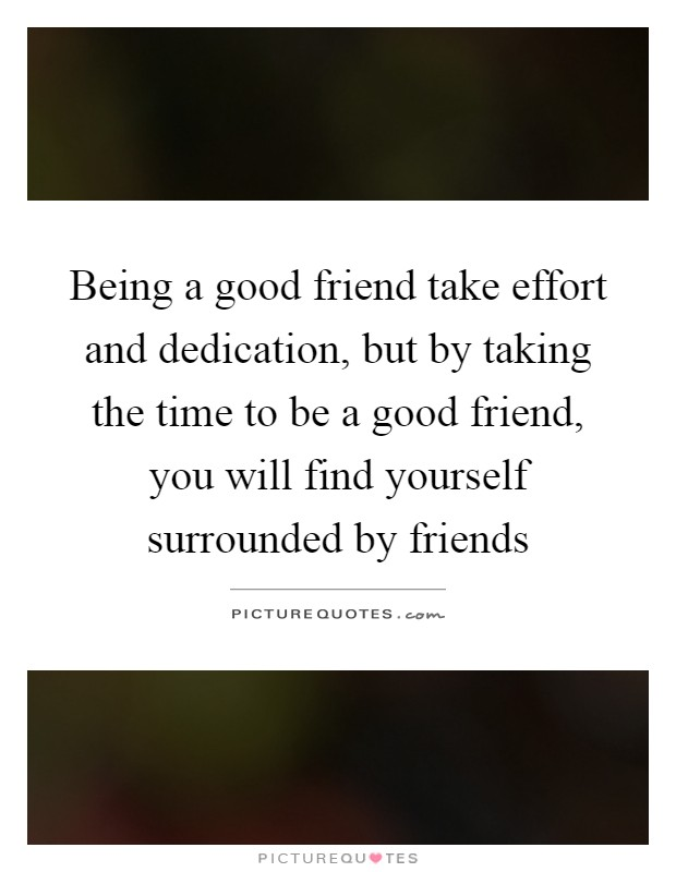 Being a good friend take effort and dedication, but by taking the time to be a good friend, you will find yourself surrounded by friends Picture Quote #1