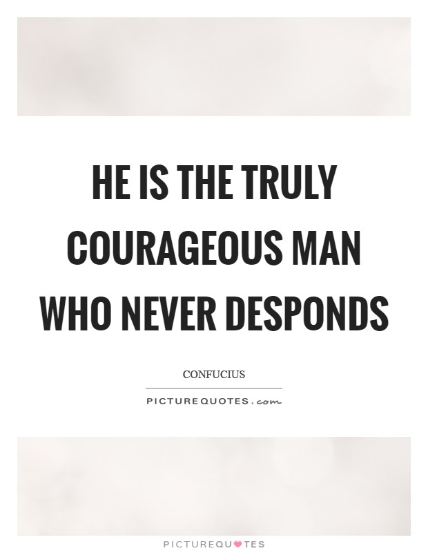He is the truly courageous man who never desponds Picture Quote #1