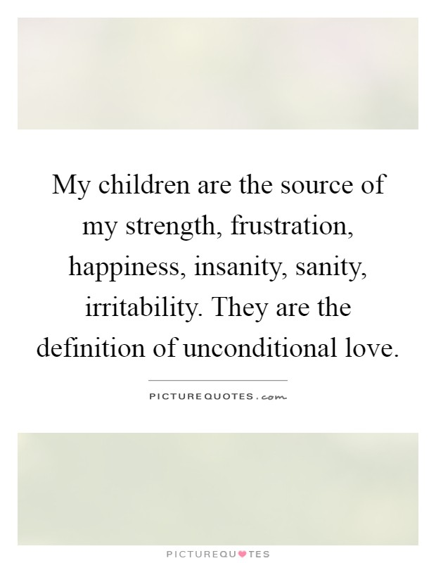 My children are the source of my strength, frustration, happiness, insanity, sanity, irritability. They are the definition of unconditional love Picture Quote #1