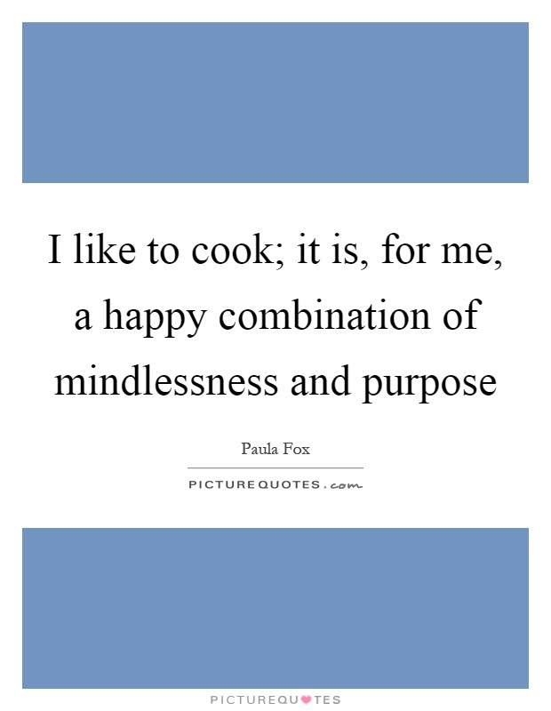 I like to cook; it is, for me, a happy combination of mindlessness and purpose Picture Quote #1
