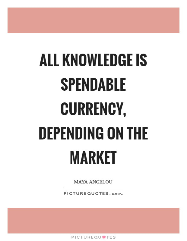 All knowledge is spendable currency, depending on the market Picture Quote #1