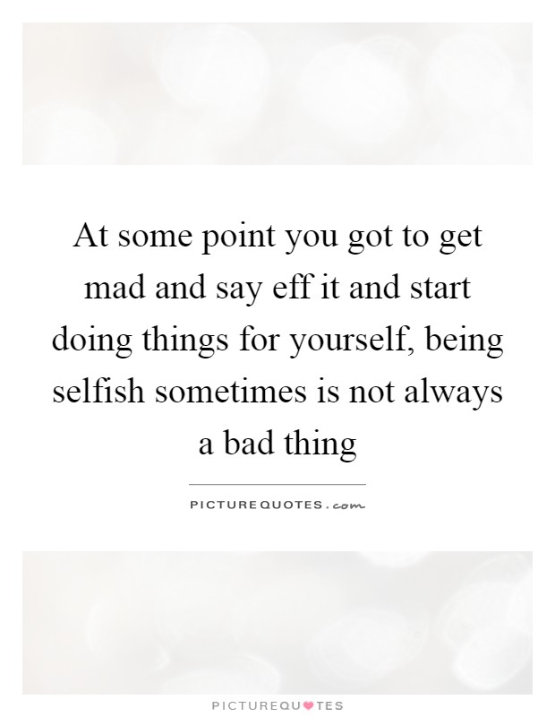 At some point you got to get mad and say eff it and start doing things for yourself, being selfish sometimes is not always a bad thing Picture Quote #1