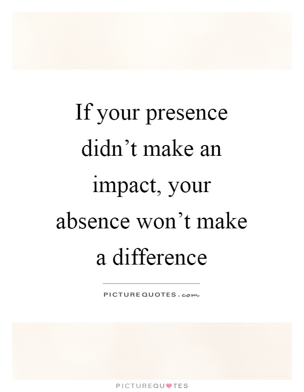 If your presence didn't make an impact, your absence won't make a difference Picture Quote #1
