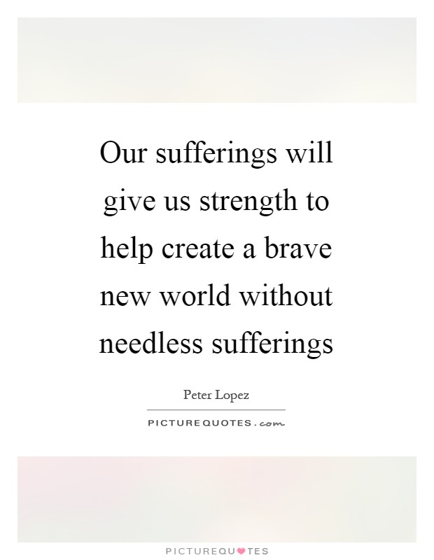Our sufferings will give us strength to help create a brave new world without needless sufferings Picture Quote #1