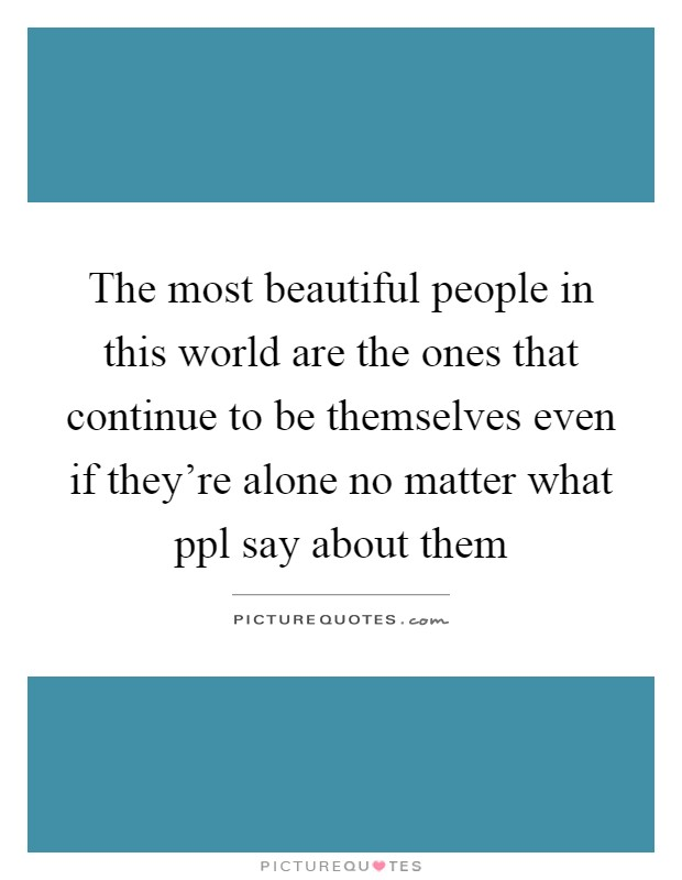The most beautiful people in this world are the ones that continue to be themselves even if they're alone no matter what ppl say about them Picture Quote #1