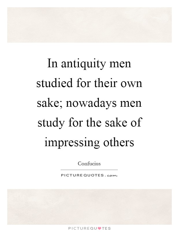 In antiquity men studied for their own sake; nowadays men study for the sake of impressing others Picture Quote #1