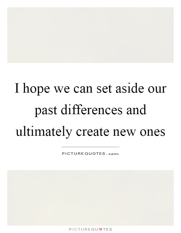 I hope we can set aside our past differences and ultimately create new ones Picture Quote #1