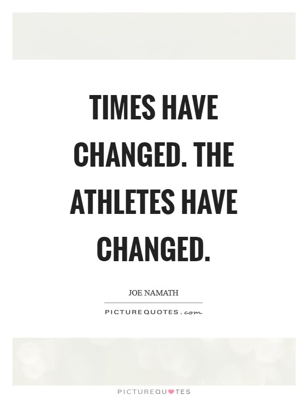 Times have changed. The athletes have changed Picture Quote #1