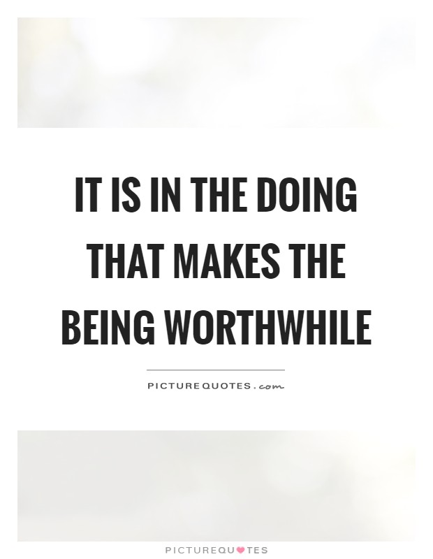 It is in the doing that makes the being worthwhile Picture Quote #1