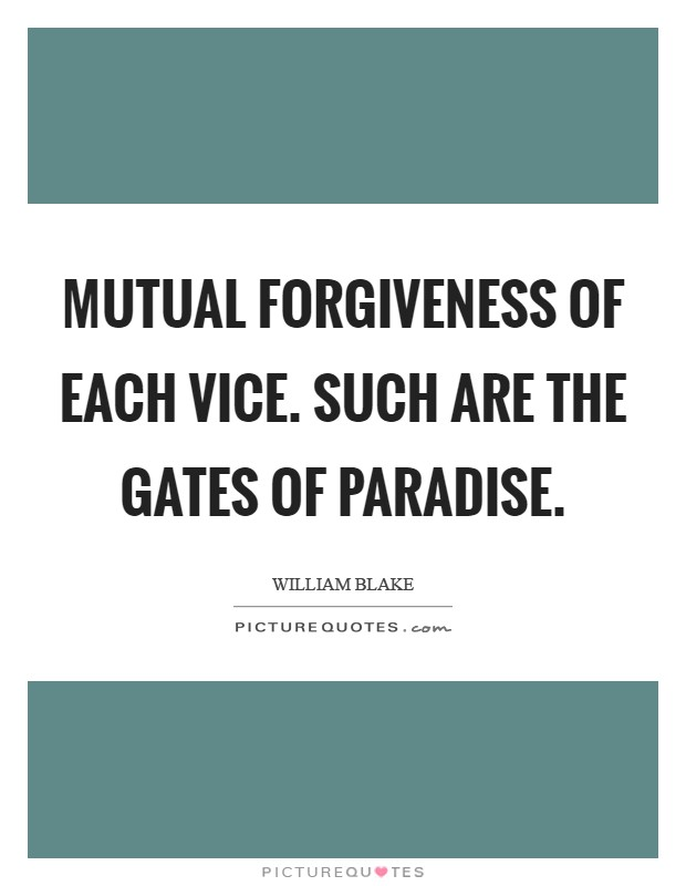 Mutual forgiveness of each vice. Such are the Gates of Paradise Picture Quote #1