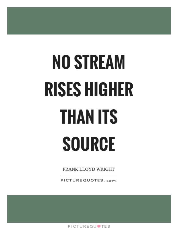No stream rises higher than its source Picture Quote #1