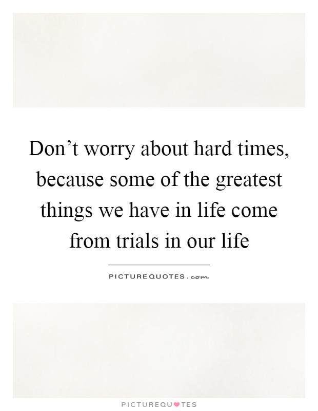Don't worry about hard times, because some of the greatest things we have in life come from trials in our life Picture Quote #1