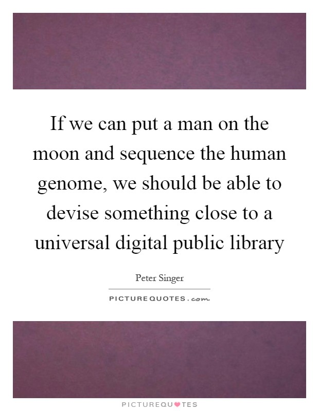 If we can put a man on the moon and sequence the human genome, we should be able to devise something close to a universal digital public library Picture Quote #1