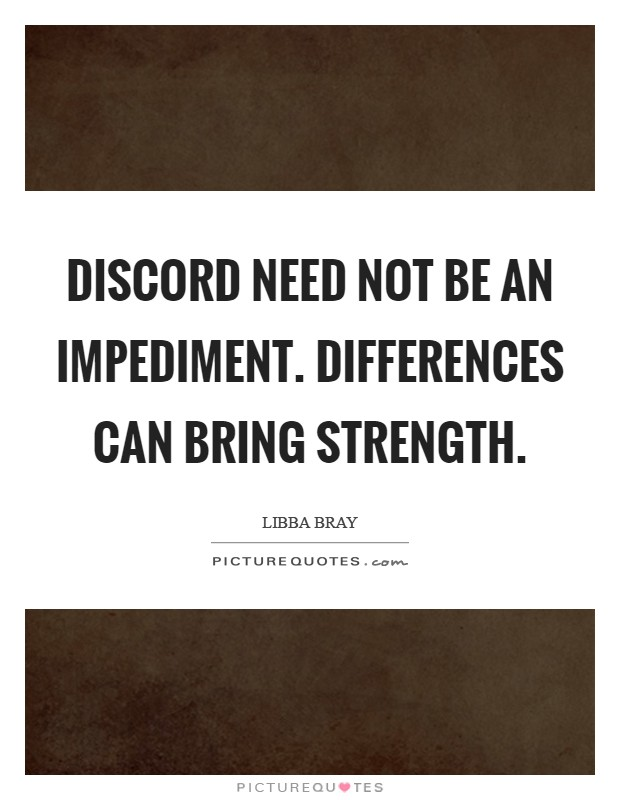 Discord need not be an impediment. Differences can bring strength Picture Quote #1