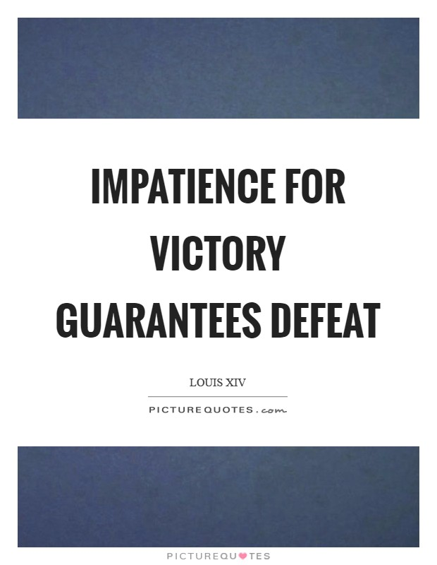 Impatience for victory guarantees defeat   Picture Quotes