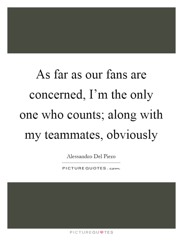 As far as our fans are concerned, I'm the only one who counts; along with my teammates, obviously Picture Quote #1