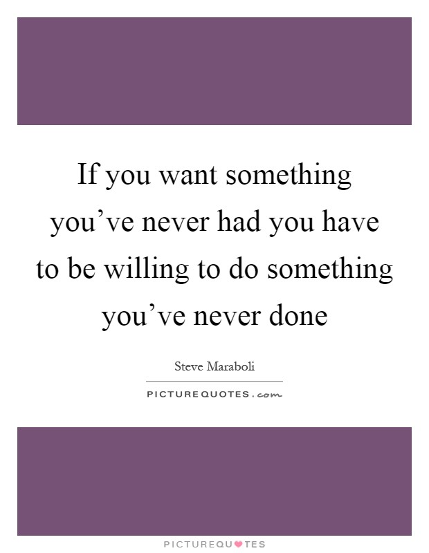 If you want something you've never had you have to be willing to do something you've never done Picture Quote #1