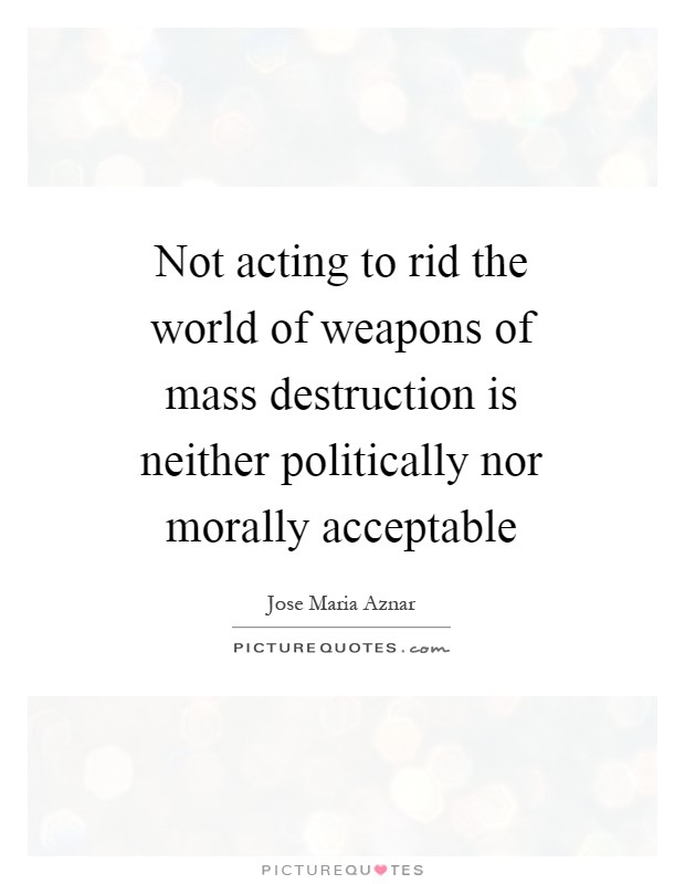 Not acting to rid the world of weapons of mass destruction is neither politically nor morally acceptable Picture Quote #1