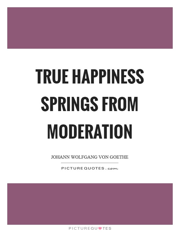 True happiness springs from moderation Picture Quote #1