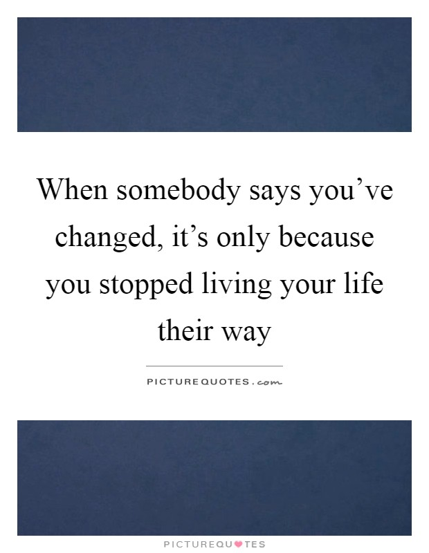 When somebody says you've changed, it's only because you stopped living your life their way Picture Quote #1
