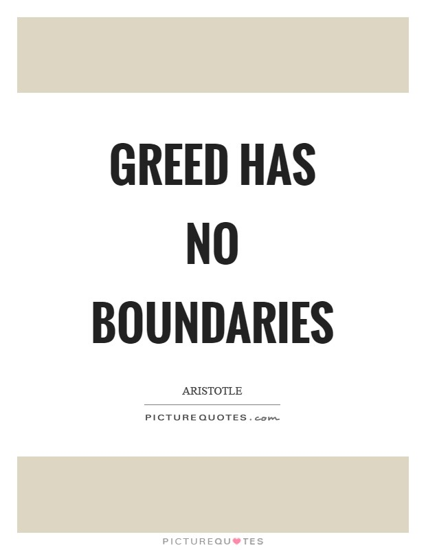 Greed has no boundaries Picture Quote #1