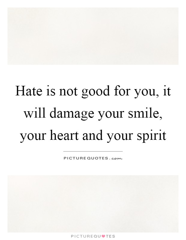Hate is not good for you, it will damage your smile, your heart and your spirit Picture Quote #1