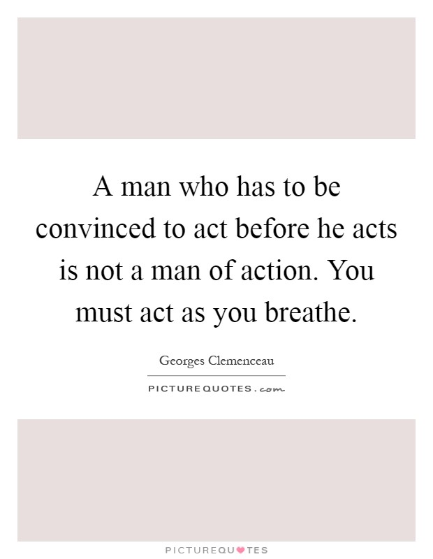 A man who has to be convinced to act before he acts is not a man of action. You must act as you breathe Picture Quote #1