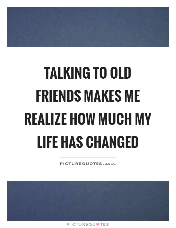 Talking to old friends makes me realize how much my life has changed Picture Quote #1