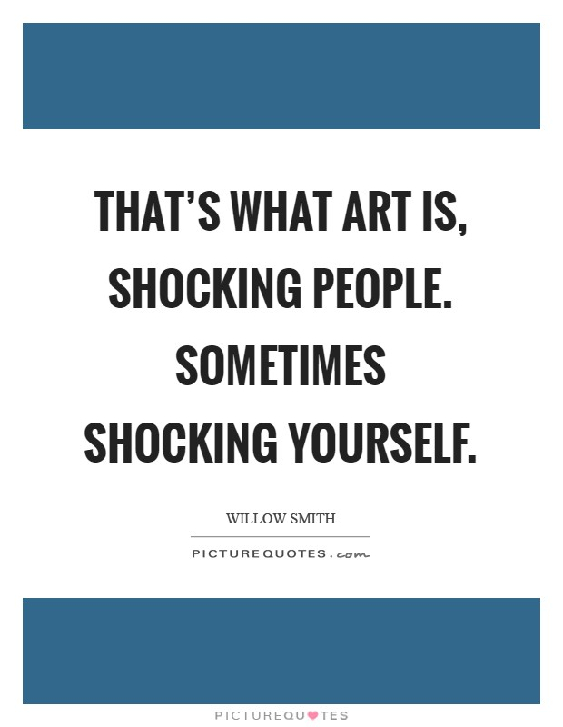 That's what art is, shocking people. Sometimes shocking yourself Picture Quote #1