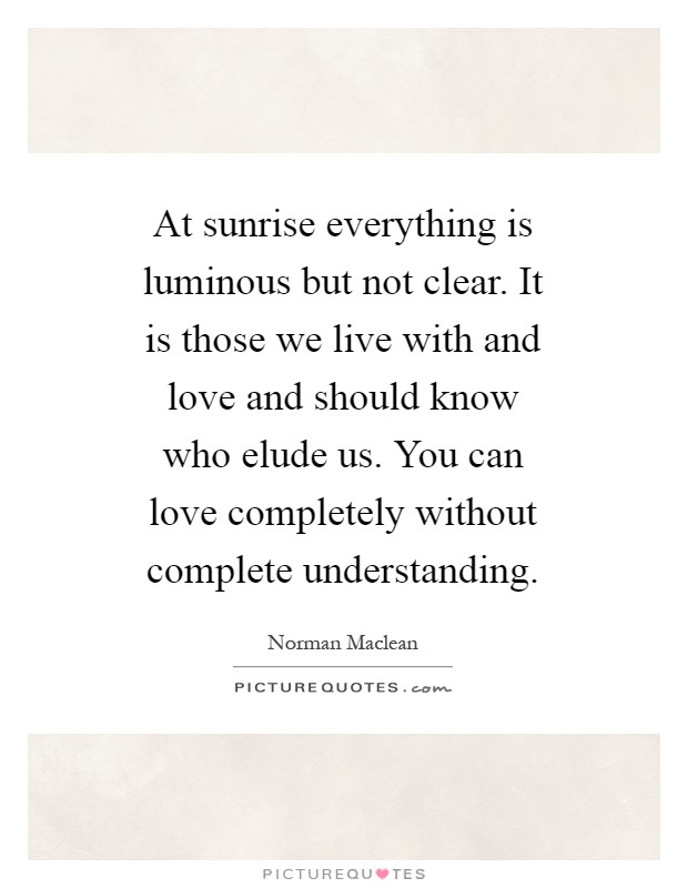 At sunrise everything is luminous but not clear. It is those we live with and love and should know who elude us. You can love completely without complete understanding Picture Quote #1