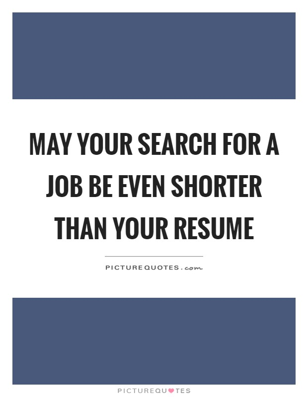 May your search for a job be even shorter than your resume Picture Quote #1