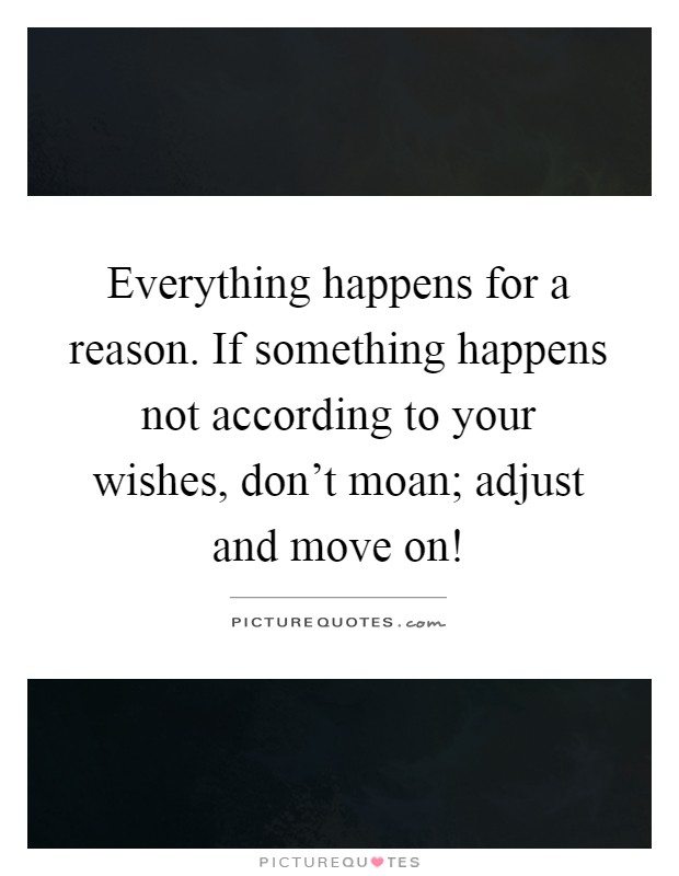 Everything happens for a reason. If something happens not according to your wishes, don't moan; adjust and move on! Picture Quote #1