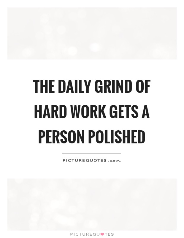 The daily grind of hard work gets a person polished Picture Quote #1