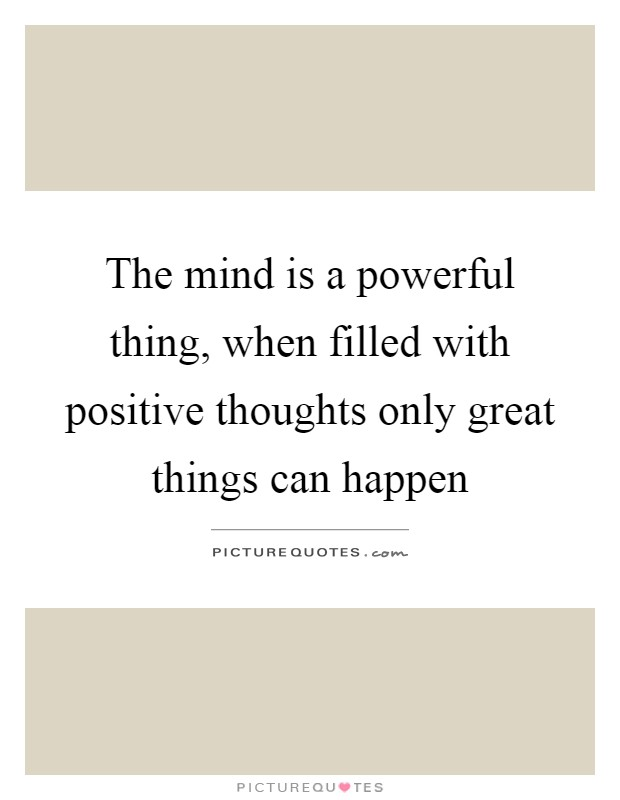 The mind is a powerful thing, when filled with positive thoughts only great things can happen Picture Quote #1