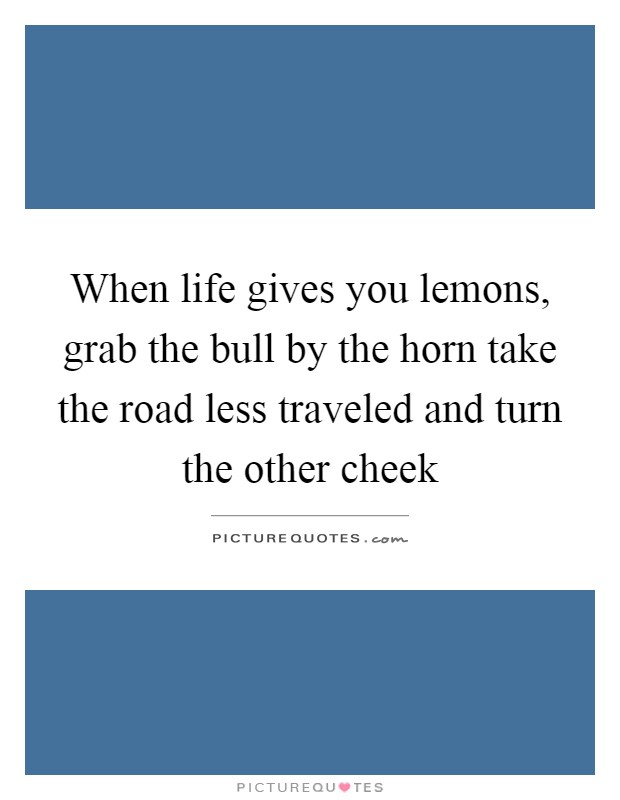 When life gives you lemons, grab the bull by the horn take the road less traveled and turn the other cheek Picture Quote #1