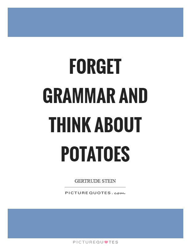 Forget grammar and think about potatoes Picture Quote #1