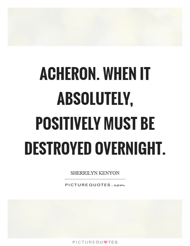 Acheron. When it absolutely, positively must be destroyed overnight Picture Quote #1