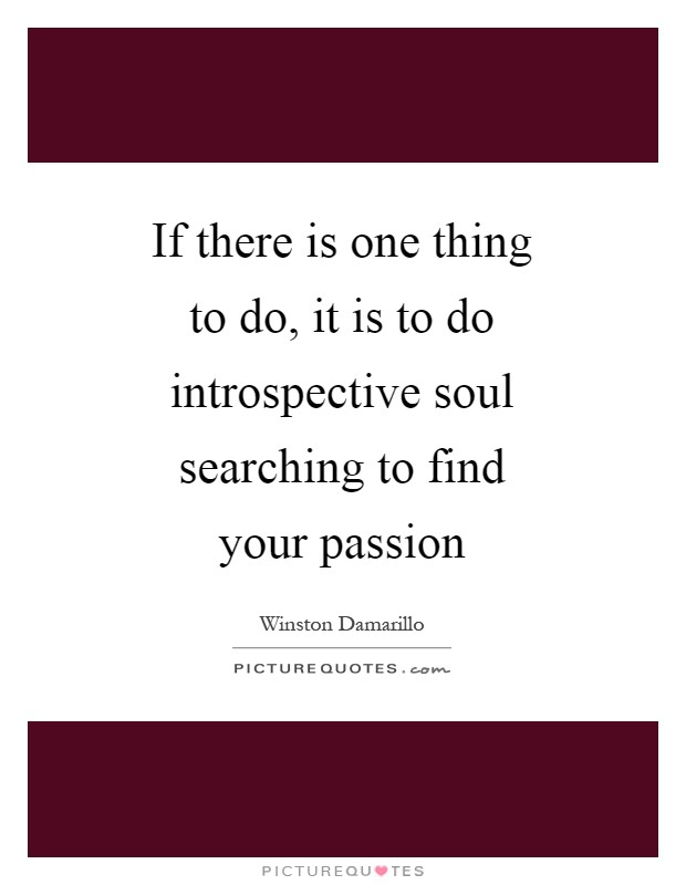 If there is one thing to do, it is to do introspective soul searching to find your passion Picture Quote #1