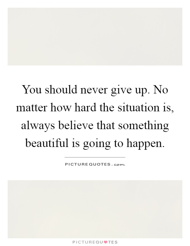 You should never give up. No matter how hard the situation is, always believe that something beautiful is going to happen Picture Quote #1