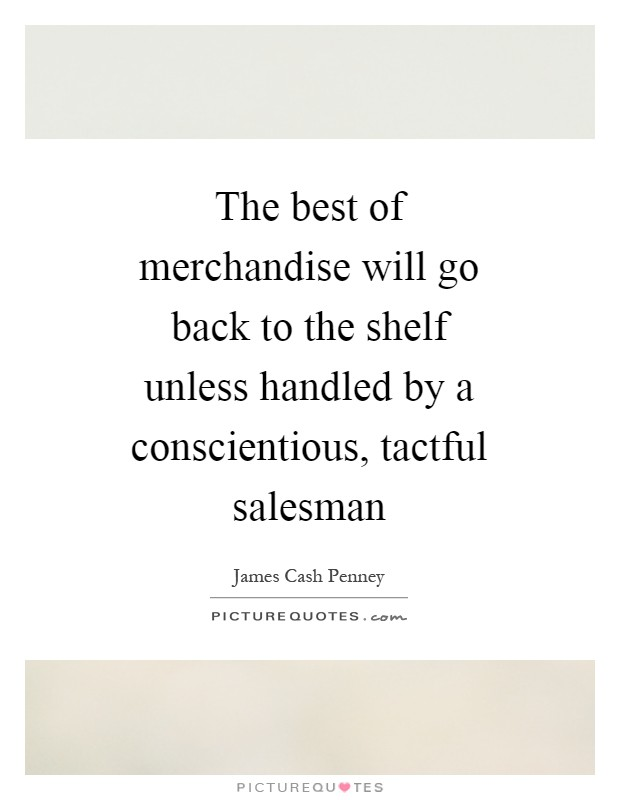 The best of merchandise will go back to the shelf unless handled by a conscientious, tactful salesman Picture Quote #1