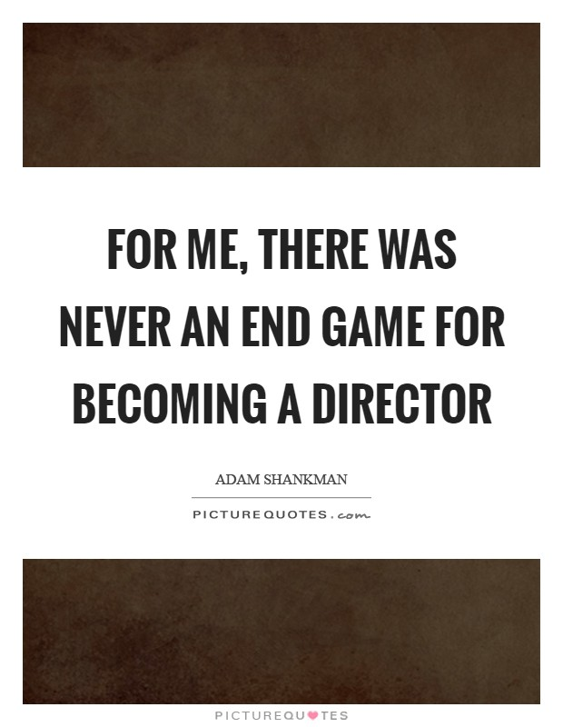 For me, there was never an end game for becoming a director Picture Quote #1