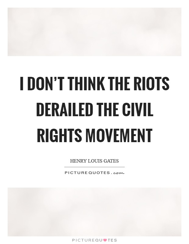 I don't think the riots derailed the civil rights movement Picture Quote #1