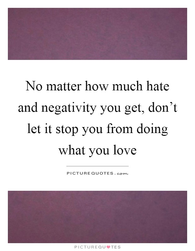 No matter how much hate and negativity you get, don't let it stop you from doing what you love Picture Quote #1