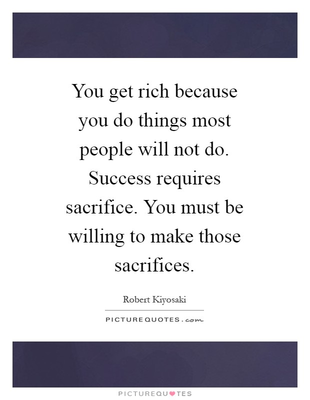 You get rich because you do things most people will not do. Success requires sacrifice. You must be willing to make those sacrifices Picture Quote #1